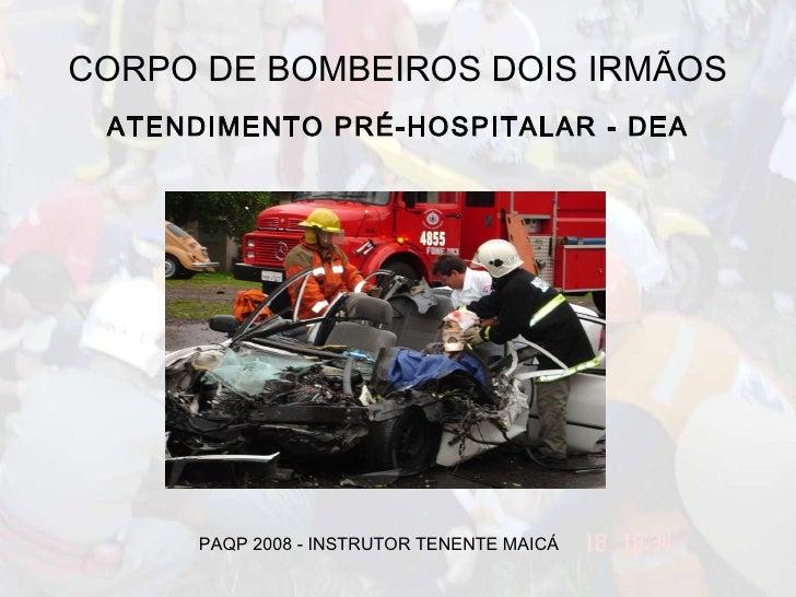 CORPO DE BOMBEIROS DOIS IRMÃOS ATENDIMENTO PRÉ-HOSPITALAR - DEA PAQP 2008 - INSTRUTOR TENENTE MAICÁ