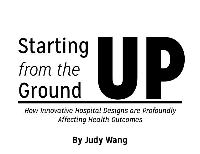 UP Starting from the Ground How Innovative Hospital Designs are Profoundly Affecting Health Outcomes By Judy Wang
