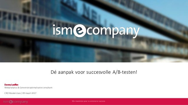 Dé aanpak voor succesvolle A/B-testen! Danny Loeffen Webanalytics & Conversie optimalisatie consultant CRO Masterclass   0...
