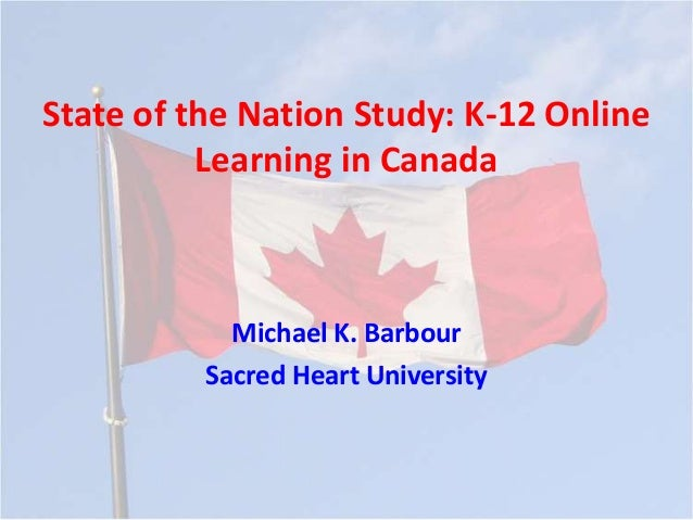 State of the Nation Study: K-12 Online Learning in Canada  Michael K. Barbour Sacred Heart University
