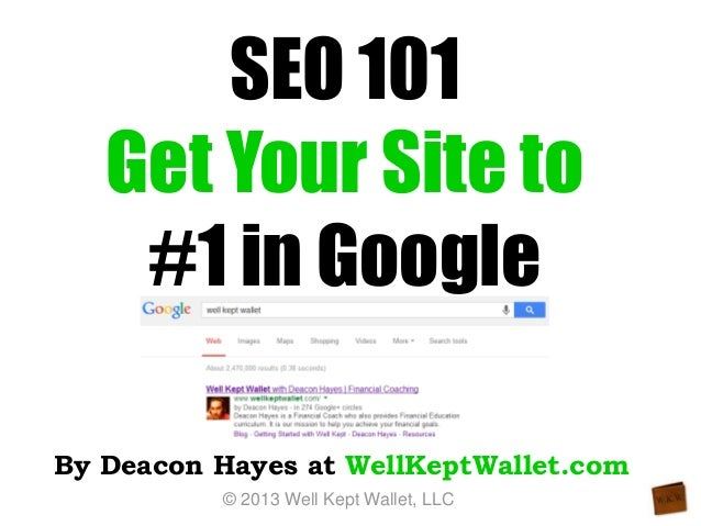 SEO 101 Get Your Site to #1 in Google By Deacon Hayes at WellKeptWallet.com © 2013 Well Kept Wallet, LLC