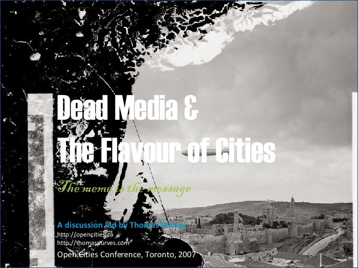 Dead Media & The Flavour of Cities  The meme is the message  A discussion led by Thomas Purves http://opencities.ca http:/...