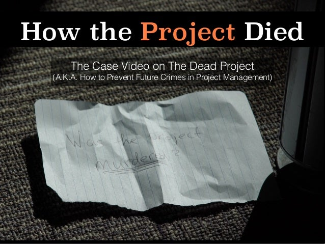 How the Project Died The Case Video on The Dead Project (A.K.A. How to Prevent Future Crimes in Project Management)