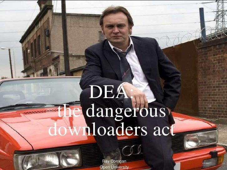 DEA:  the dangerous downloaders act        Ray Corrigan       Open University