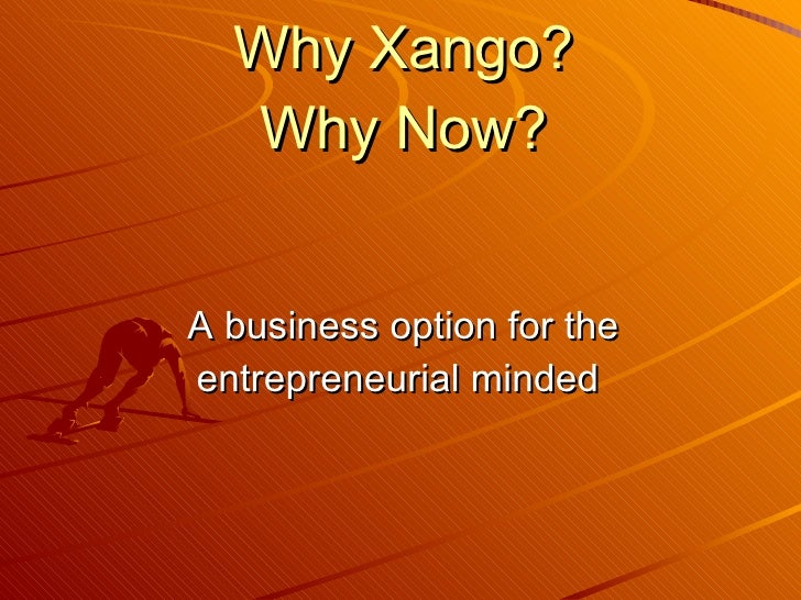 Why Xango? Why Now? <ul><li>A business option for the entrepreneurial minded  </li></ul>