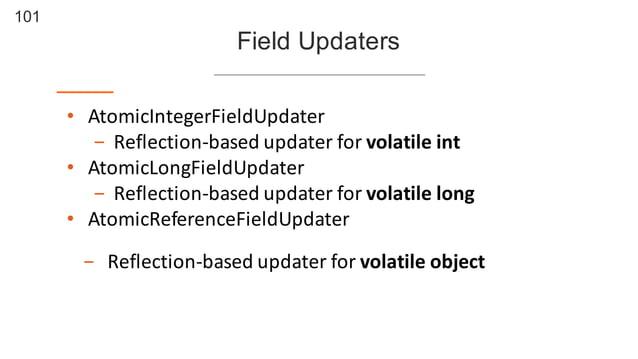 101 Field Updaters • AtomicIntegerFieldUpdater - Reflection-‐based  updater  for  volatile  int • AtomicLongFiel...