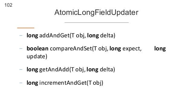 102 AtomicLongFieldUpdater - long  addAndGet(T  obj,  long  delta) - boolean compareAndSet(T  obj,  long  ex...