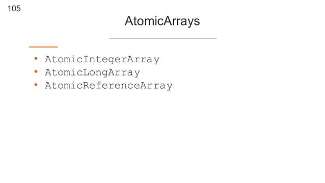 105 AtomicArrays • AtomicIntegerArray • AtomicLongArray • AtomicReferenceArray