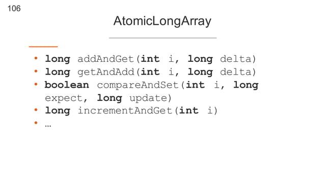 106 AtomicLongArray • long addAndGet(int i, long delta) • long getAndAdd(int i, long delta) • boolean compareAndSet(int i,...