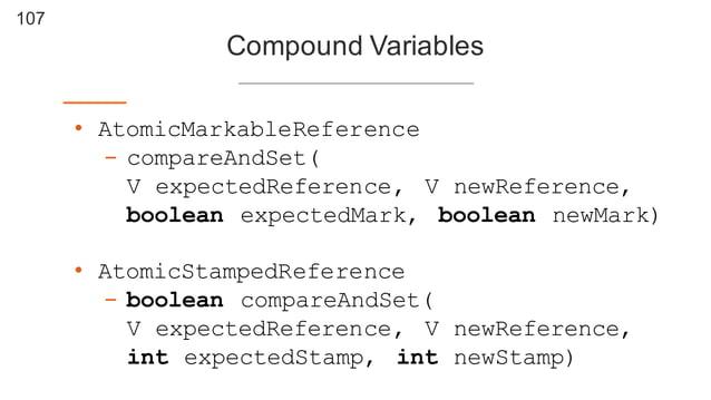 107 Compound Variables • AtomicMarkableReference - compareAndSet( V expectedReference, V newReference, boolean expectedMa...