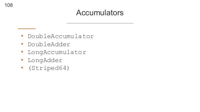 108 Accumulators • DoubleAccumulator • DoubleAdder • LongAccumulator • LongAdder • (Striped64)