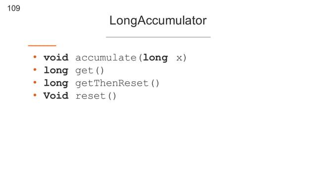 109 LongAccumulator • void accumulate(long x) • long get() • long getThenReset() • Void reset()