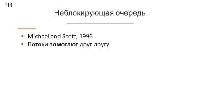 114 Неблокирующая очередь • Michael  and  Scott,  1996 • Потоки  помогают друг  другу