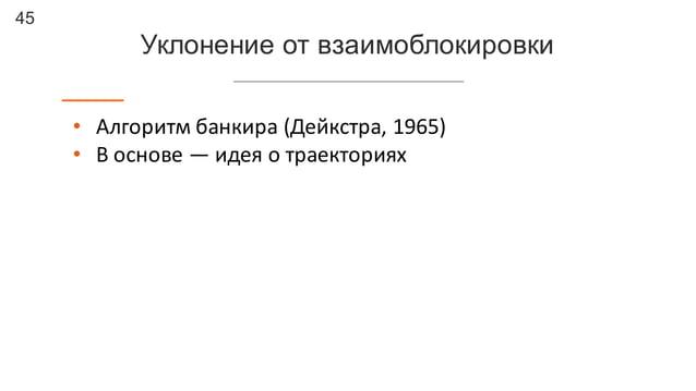 45 Уклонение от взаимоблокировки • Алгоритм  банкира  (Дейкстра,  1965) • В  основе  — идея  о  траекториях