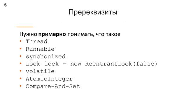 5 Пререквизиты Нужно  примерно понимать,  что  такое • Thread • Runnable • synchonized • Lock lock = new ReentrantLo...