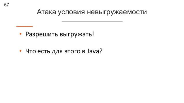 57 Атака условия невыгружаемости • Разрешить  выгружать! • Что  есть  для  этого  в  Java?