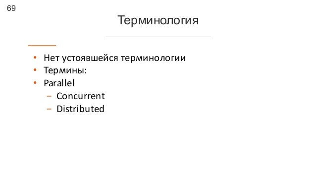 69 Терминология • Нет  устоявшейся  терминологии • Термины: • Parallel - Concurrent - Distributed
