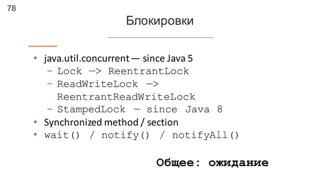 78 Блокировки • java.util.concurrent— since  Java  5 - Lock —> ReentrantLock - ReadWriteLock —> ReentrantReadWriteLock...