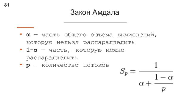 81 Закон Амдала • α — часть общего объема вычислений, которую нельзя распараллелить • 1-α — часть, которую можно распарал...