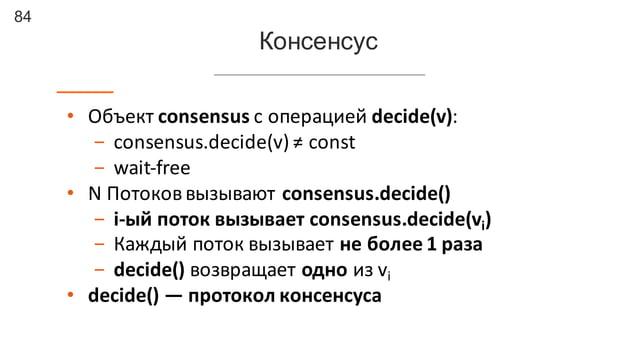 84 Консенсус • Объект  consensus  с  операцией  decide(v): - consensus.decide(v)  ≠  const - wait-‐free • N ...