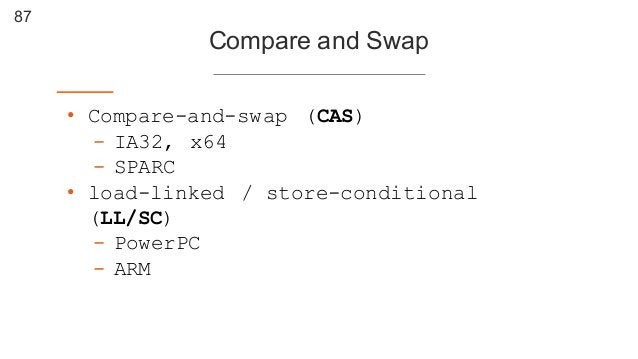 87 Compare and Swap • Compare-and-swap (CAS) - IA32, x64 - SPARC • load-linked / store-conditional (LL/SC) - PowerPC - A...