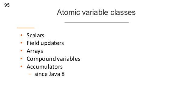 95 Atomic variable classes • Scalars • Field  updaters • Arrays • Compound  variables • Accumulators - since  Java...