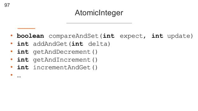 97 AtomicInteger • boolean compareAndSet(int expect, int update) • int addAndGet(int delta) • int getAndDecrement() • int ...