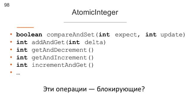 98 AtomicInteger • boolean compareAndSet(int expect, int update) • int addAndGet(int delta) • int getAndDecrement() • int ...