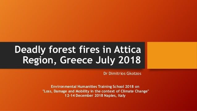 Deadly forest fires in Attica Region, Greece July 2018 Dr Dimitrios Gkotzos Environmental Humanities Training School 2018 ...
