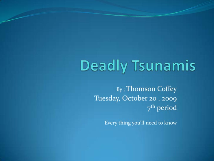 Deadly Tsunamis<br />By ; Thomson Coffey<br />Tuesday, October 20 . 2009<br />7th period<br />Every thing you'll need to k...