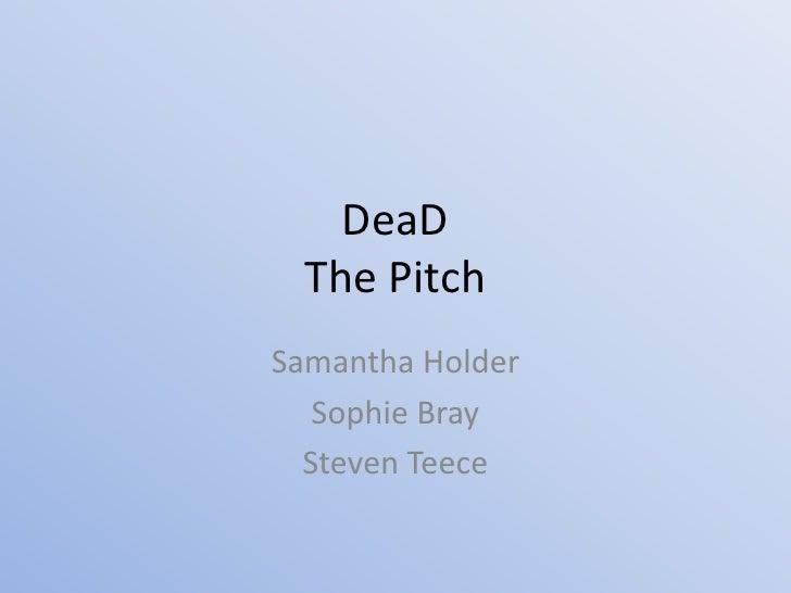 DeaDThe Pitch<br />Samantha Holder<br />Sophie Bray<br />Steven Teece<br />