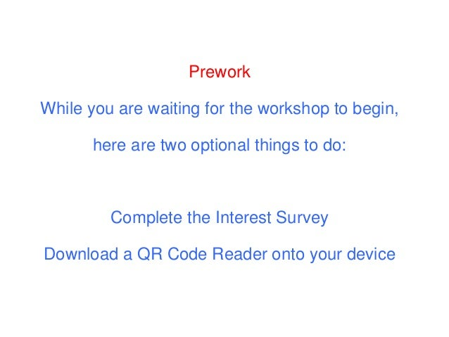 Prework While you are waiting for the workshop to begin, here are two optional things to do: Complete the Interest Survey ...