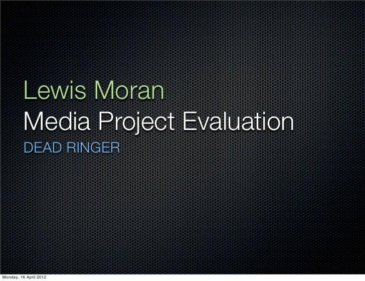 Lewis Moran          Media Project Evaluation          DEAD RINGERMonday, 16 April 2012