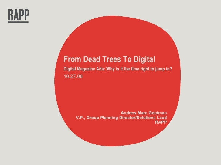 From Dead Trees To Digital Digital Magazine Ads: Why is it the time right to jump in? 10.27.08 Andrew Marc Goldman V.P., G...