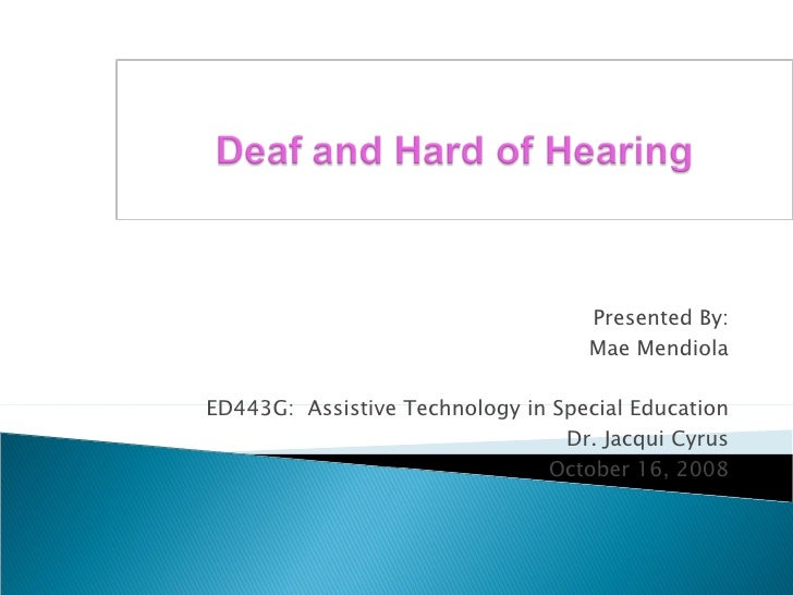 Presented By: Mae Mendiola ED443G:  Assistive Technology in Special Education Dr. Jacqui Cyrus October 16, 2008