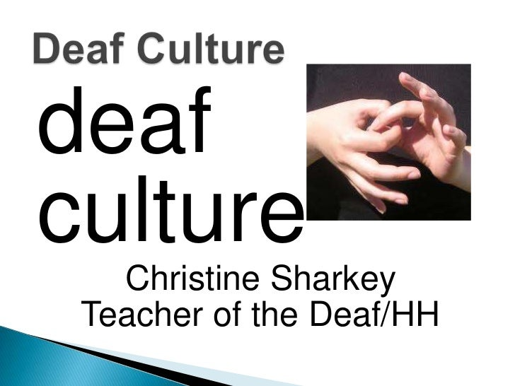 deaf<br />culture<br />Christine Sharkey<br />Teacher of the Deaf/HH<br />Deaf Culture<br />