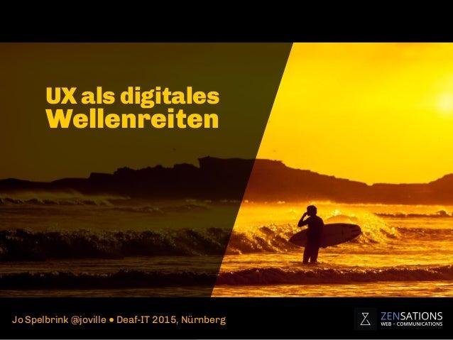 UX als digitales Wellenreiten Jo Spelbrink @joville ● Deaf-IT 2015, Nürnberg