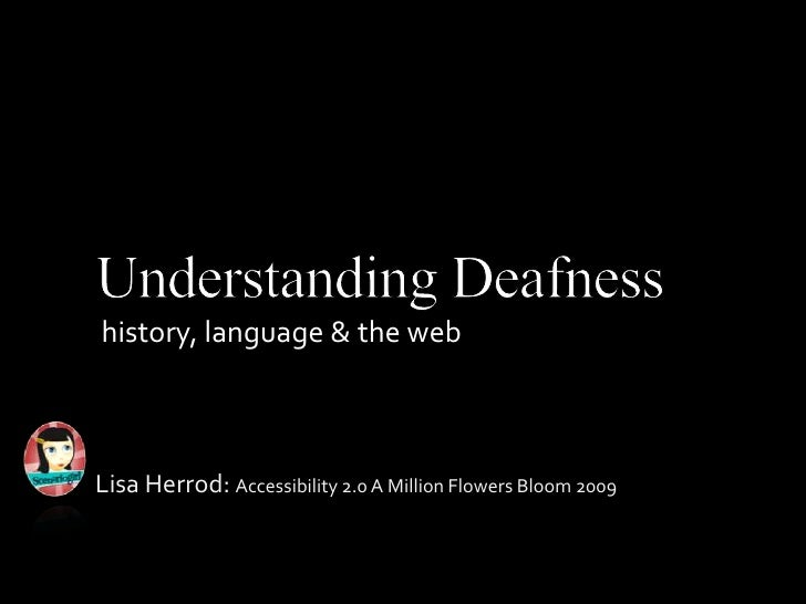 Understanding Deafness<br />history, language & the web<br />Lisa Herrod: Accessibility 2.0 A Million Flowers Bloom 2009 <...
