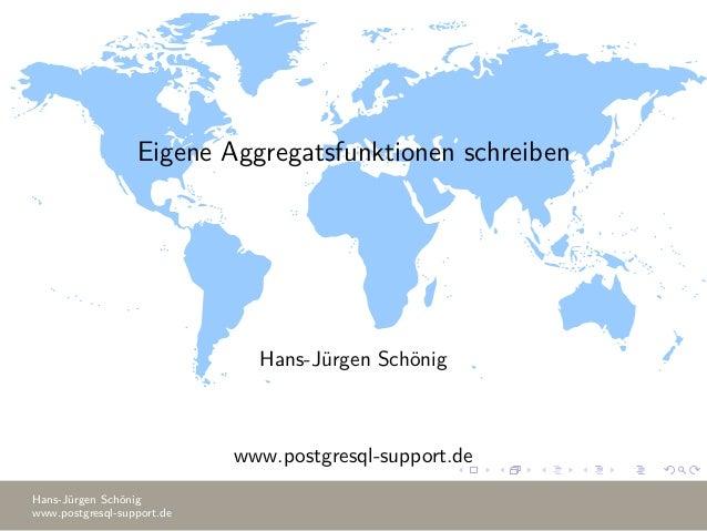 Eigene Aggregatsfunktionen schreiben Hans-Jürgen Schönig www.postgresql-support.de Hans-Jürgen Schönig www.postgresql-supp...