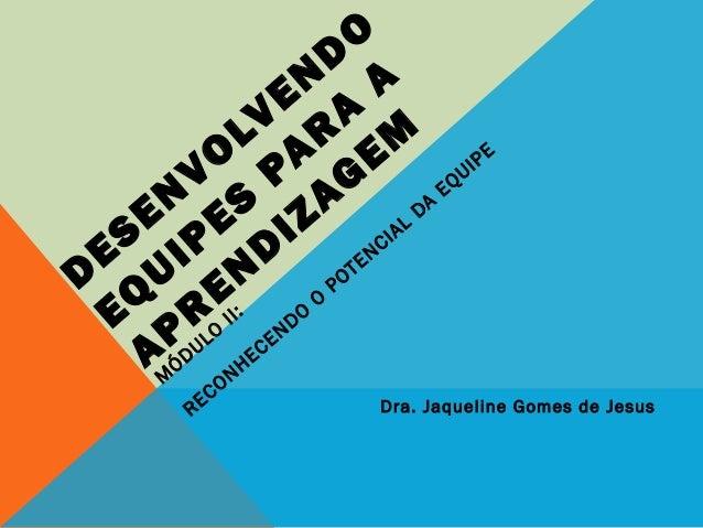 D ESEN VO LVEN D O EQ UIPES PAR A A APR EN D IZAG EM M ÓDULO II: RECONHECENDO O POTENCIAL DA EQUIPE Dra. Jaqueline Gomes d...