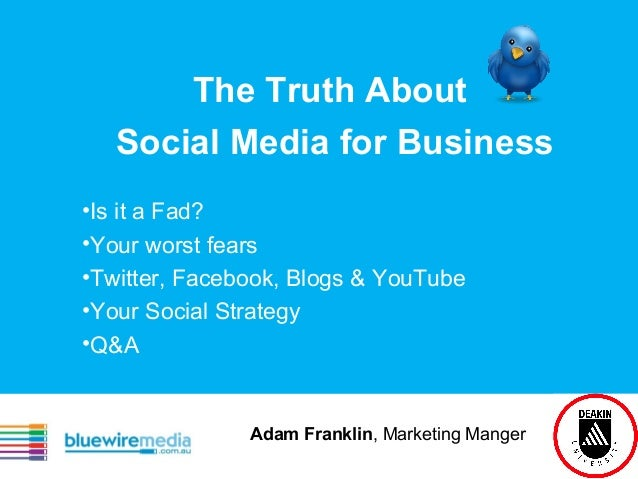 The Truth About Social Media for Business •Is it a Fad? •Your worst fears •Twitter, Facebook, Blogs & YouTube •Your Social...