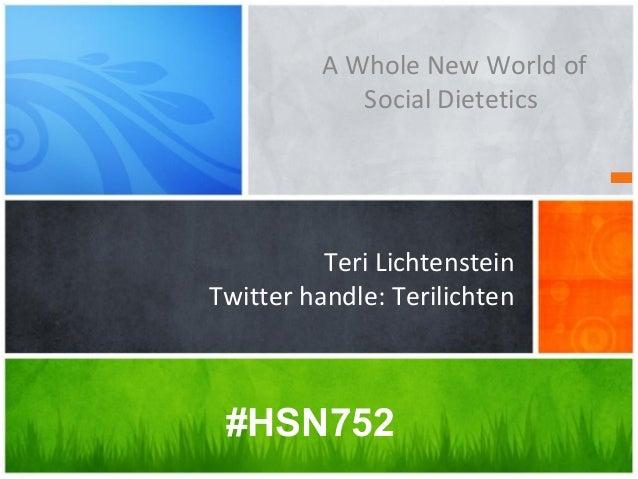 Teri Lichtenstein Twitter handle: Terilichten A Whole New World of Social Dietetics #HSN752