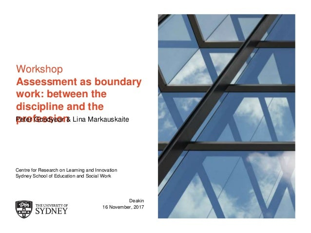 The University of Sydney Page 1 Workshop Assessment as boundary work: between the discipline and the professionPeter Goody...