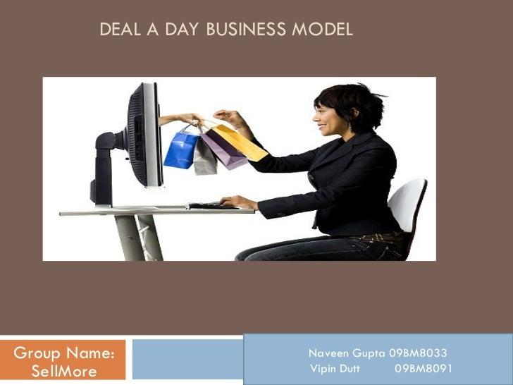 DEAL A DAY BUSINESS MODEL Group Name: SellMore Naveen Gupta 09BM8033 Vipin Dutt  09BM8091