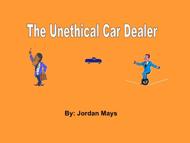 By: Jordan Mays The Unethical Car Dealer