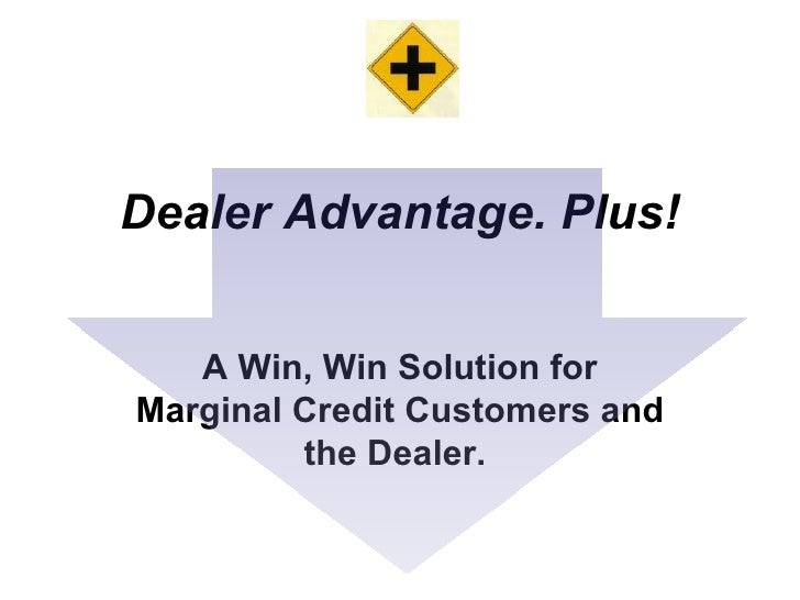Dealer Advantage. Plus! A Win, Win Solution for Marginal Credit Customers and the Dealer.