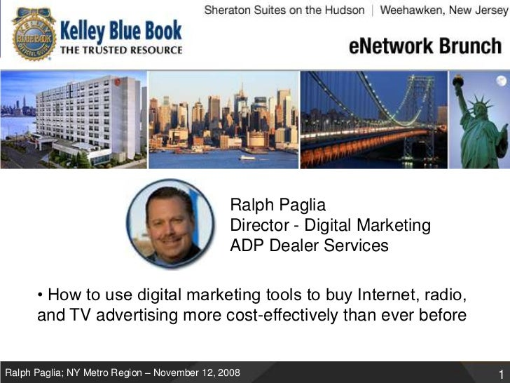 Ralph PagliaDirector - Digital Marketing ADP Dealer Services<br />• How to use digital marketing tools to buy Internet, ra...