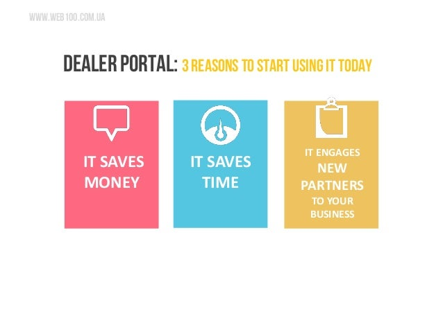 www.web100.com.ua  DEALER PORTAL: 3 reasons to start using it today  IT SAVES MONEY  IT SAVES TIME  IT ENGAGES NEW PARTNER...
