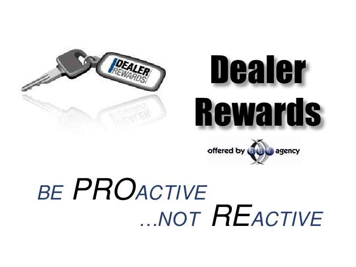 Dealer             RewardsBE   PROACTIVE         …NOT    REACTIVE