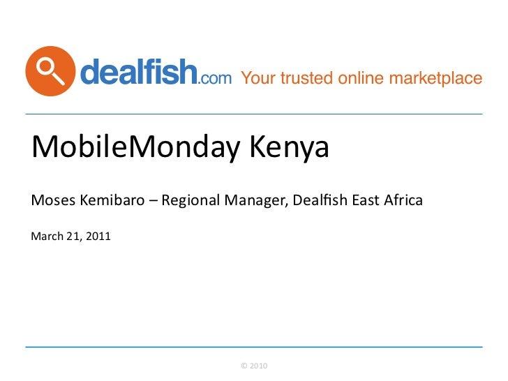 MobileMonday Kenya Moses Kemibaro – Regional Manager, Dealfish East Africa   March 21, 2011  ...